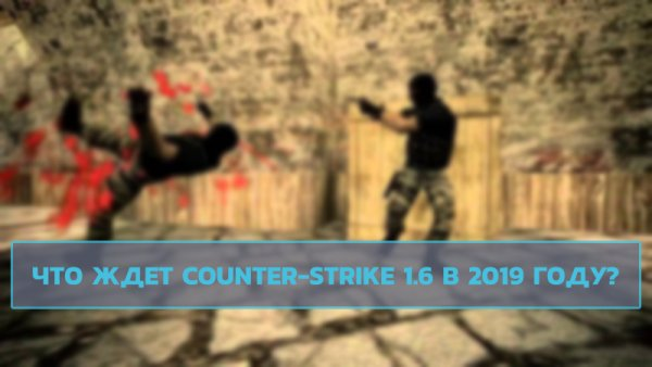 Что ждет Counter-Strike  1.6 в 2019 году?